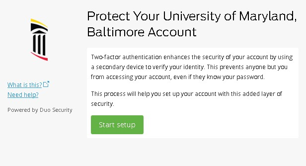 Protect Your University of Maryland, Baltimore account..Two-factor authentication enhances the security of your account by using a secondary device to verify your identity. This prevents anyone but you from accessing your account, even if they know your password. This process will help you set up your account with this added layer of security. (Start setup button)